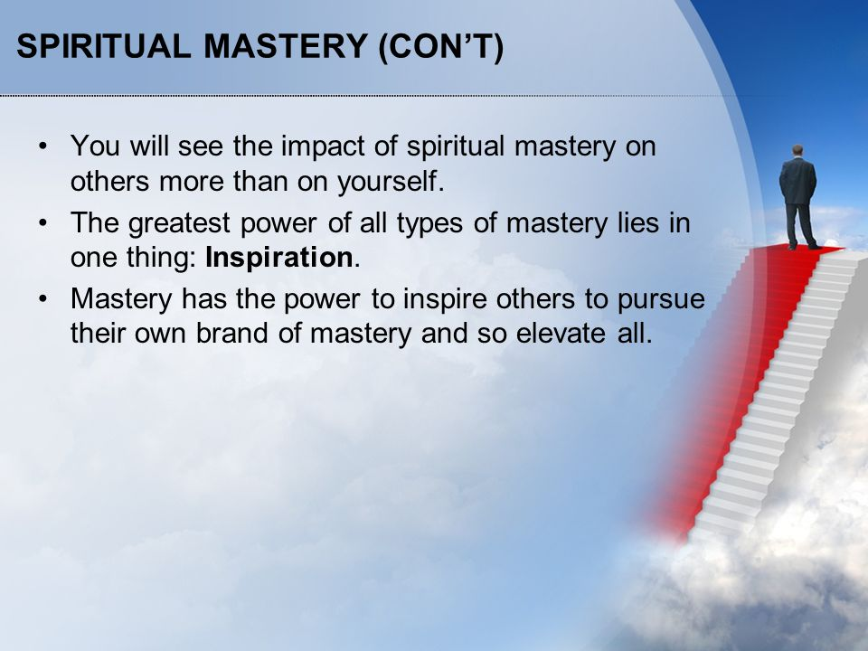 SPIRITUAL MASTERY (CON'T) You will see the impact of spiritual mastery on others more than on yourself. The greatest power of all types of mastery lie