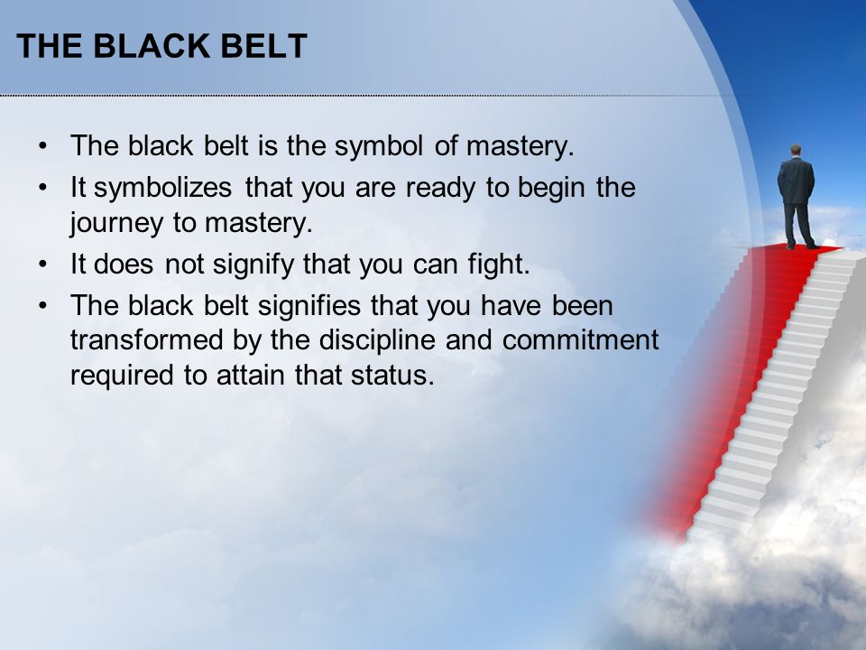 THE BLACK BELT The black belt is the symbol of mastery. It symbolizes that you are ready to begin the journey to mastery. It does not signify that you