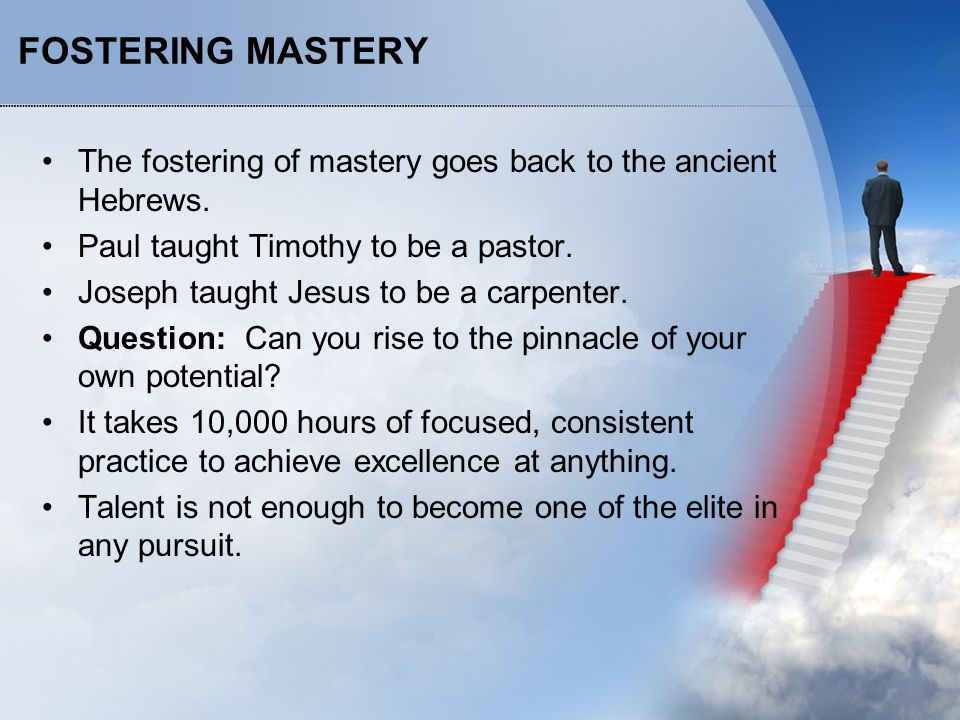 FOSTERING MASTERY The fostering of mastery goes back to the ancient Hebrews. Paul taught Timothy to be a pastor. Joseph taught Jesus to be a carpenter