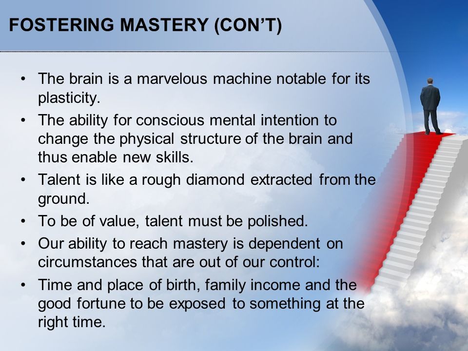 FOSTERING MASTERY (CON'T) The brain is a marvelous machine notable for its plasticity. The ability for conscious mental intention to change the physic