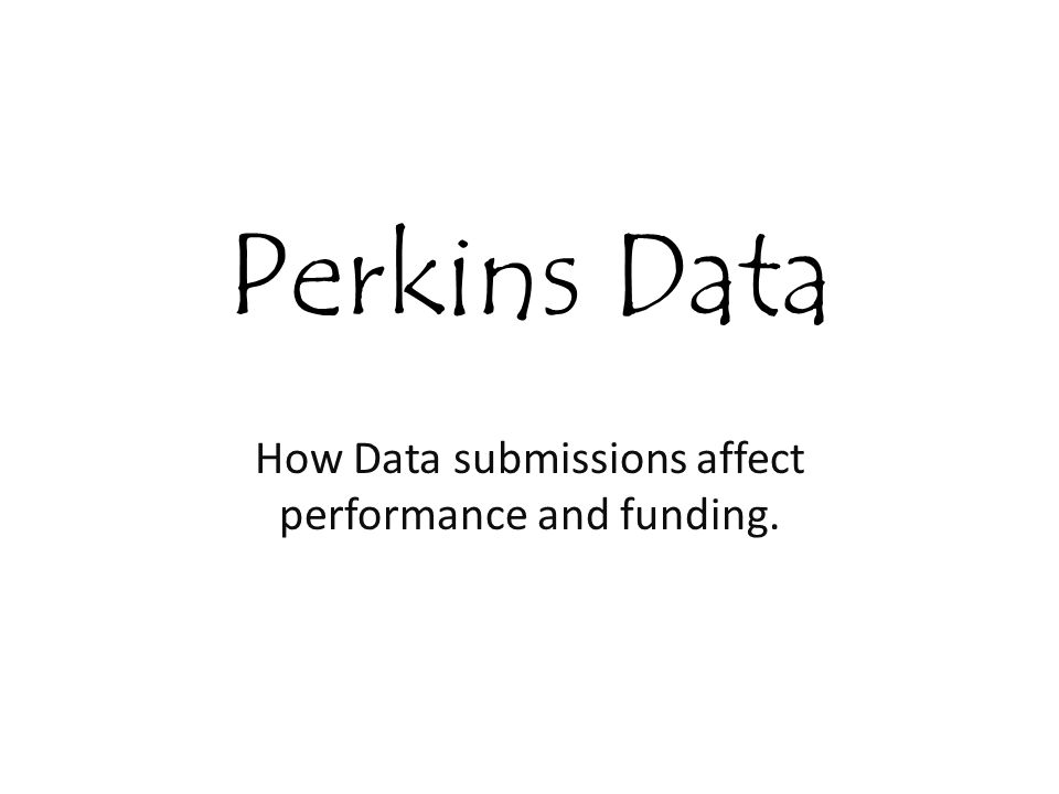 Perkins Data How Data submissions affect performance and funding.