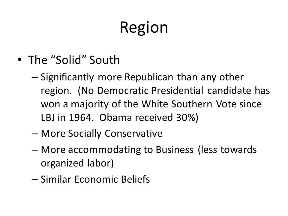 "The ""Solid"" South – Significantly more Republican than any other region. (No Democratic Presidential candidate has won a majority of the White Souther"