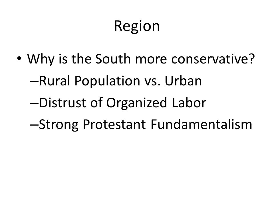 Region Why is the South more conservative? – Rural Population vs. Urban – Distrust of Organized Labor – Strong Protestant Fundamentalism