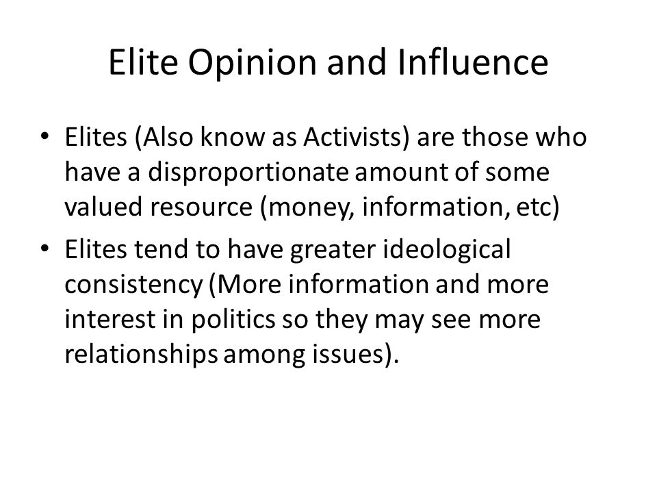 Elite Opinion and Influence Elites (Also know as Activists) are those who have a disproportionate amount of some valued resource (money, information,