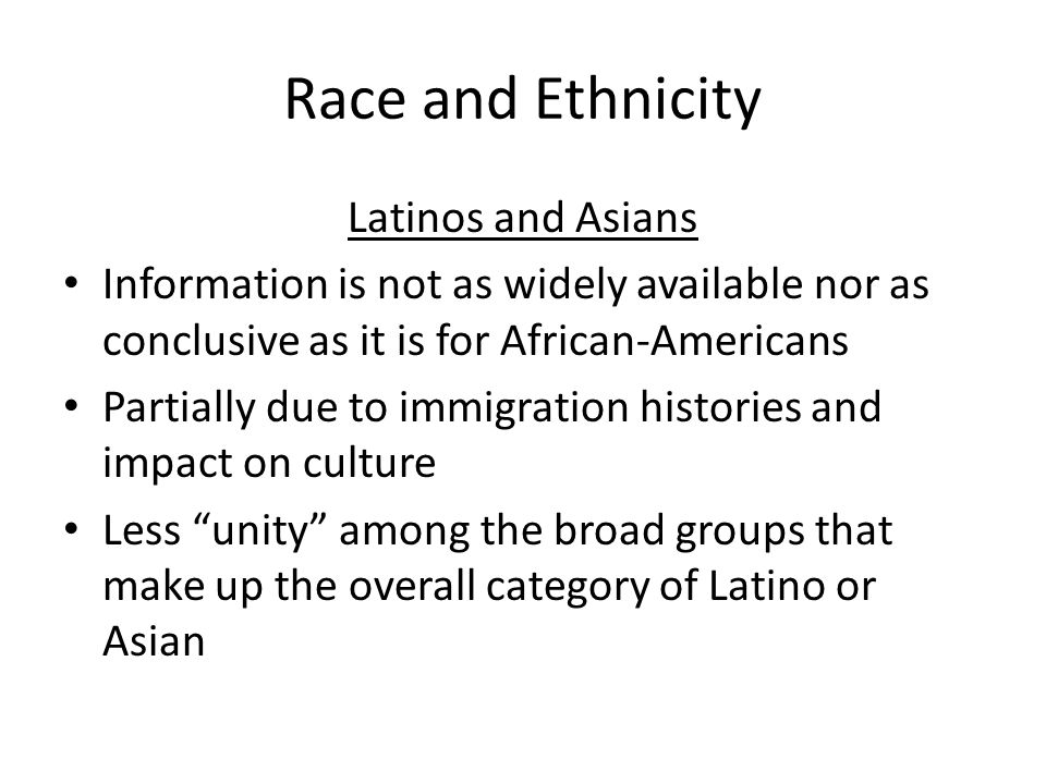 Race and Ethnicity Latinos and Asians Information is not as widely available nor as conclusive as it is for African-Americans Partially due to immigra