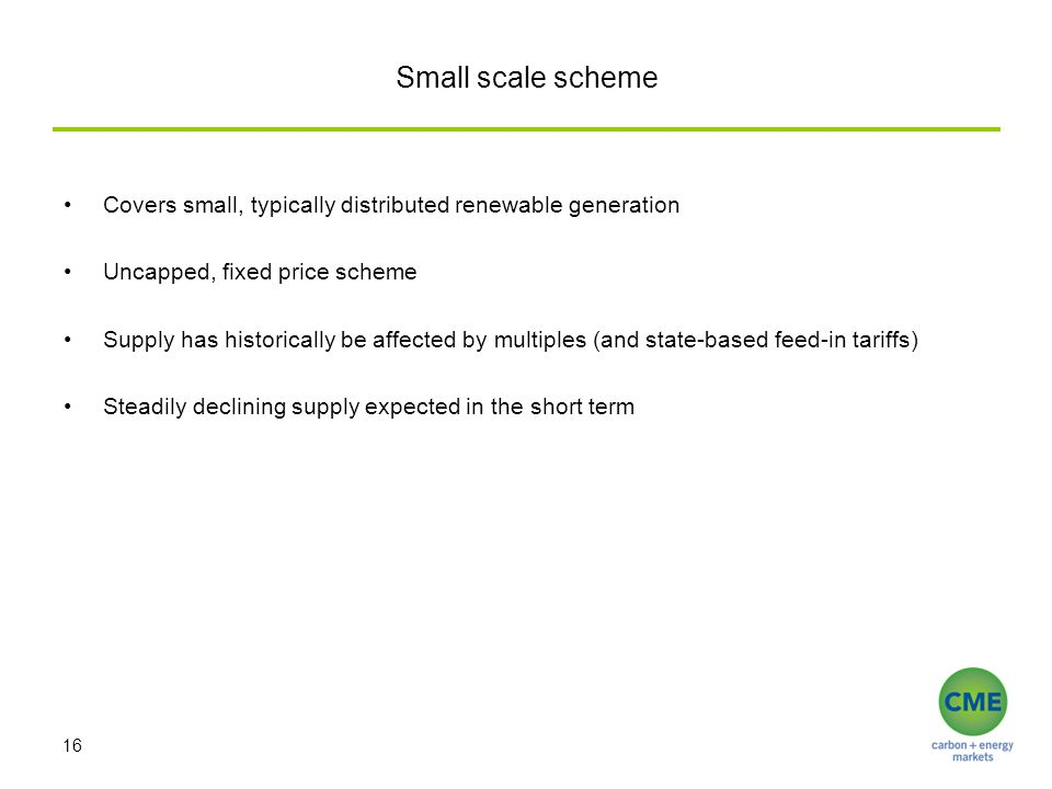 Small scale scheme Covers small, typically distributed renewable generation Uncapped, fixed price scheme Supply has historically be affected by multip