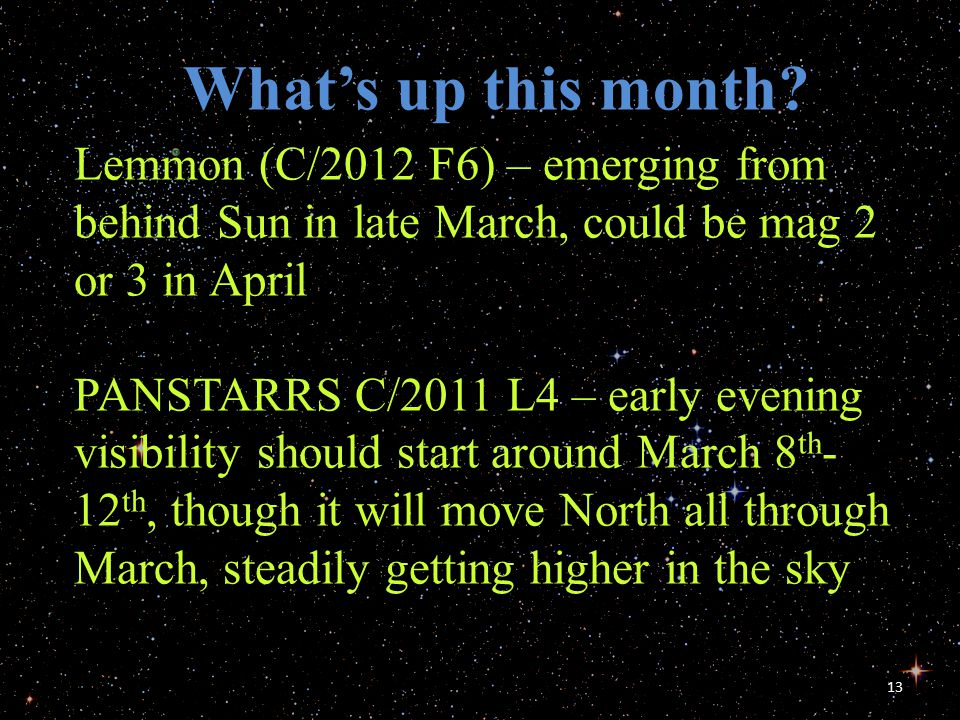 13 What's up this month? Lemmon (C/2012 F6) – emerging from behind Sun in late March, could be mag 2 or 3 in April PANSTARRS C/2011 L4 – early evening