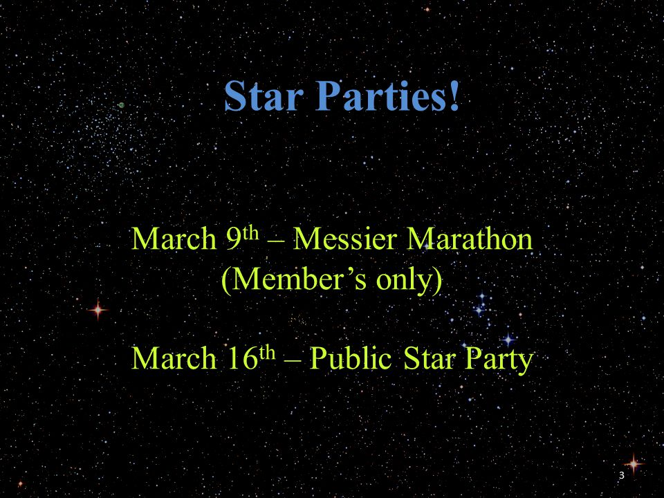 3 Star Parties! March 9 th – Messier Marathon (Member's only) March 16 th – Public Star Party