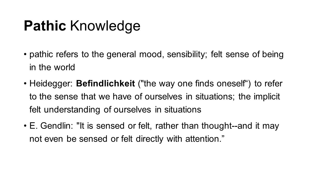Pathic Knowledge pathic refers to the general mood, sensibility; felt sense of being in the world Heidegger: Befindlichkeit ( the way one finds oneself ) to refer to the sense that we have of ourselves in situations; the implicit felt understanding of ourselves in situations E.