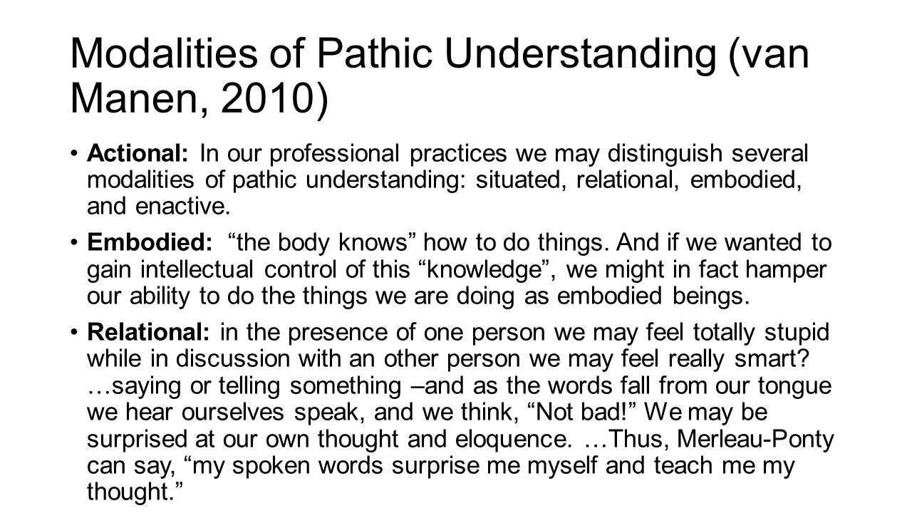 Modalities of Pathic Understanding (van Manen, 2010) Actional: In our professional practices we may distinguish several modalities of pathic understanding: situated, relational, embodied, and enactive.