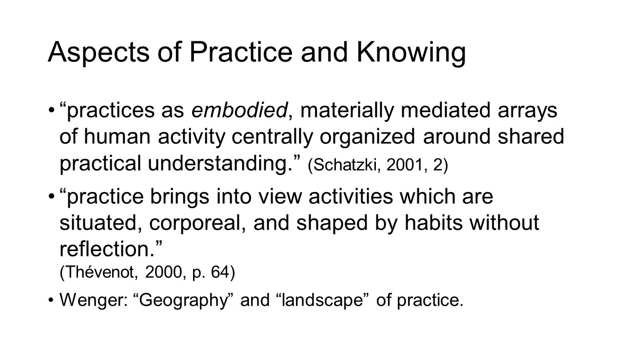 Aspects of Practice and Knowing practices as embodied, materially mediated arrays of human activity centrally organized around shared practical understanding. (Schatzki, 2001, 2) practice brings into view activities which are situated, corporeal, and shaped by habits without reflection. (Thévenot, 2000, p.