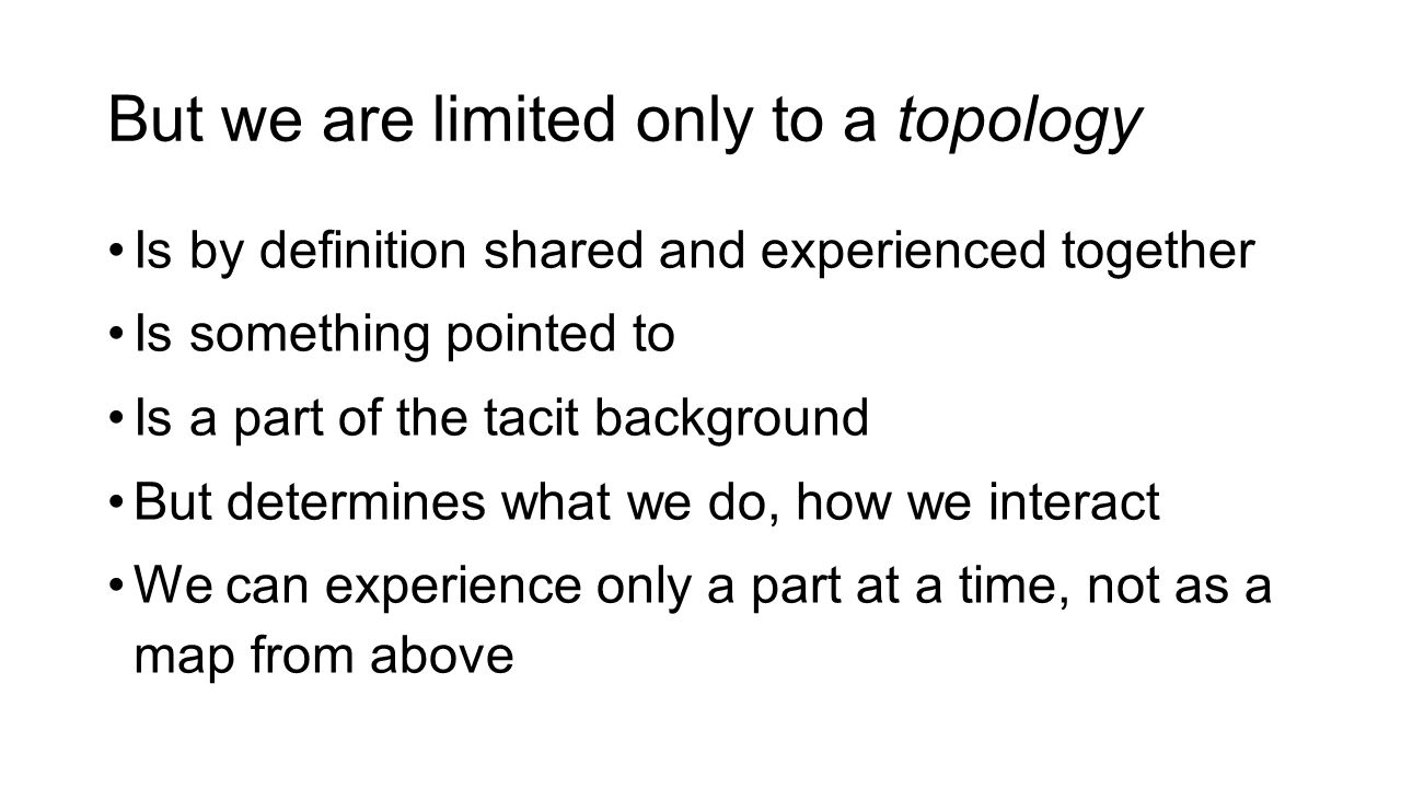 But we are limited only to a topology Is by definition shared and experienced together Is something pointed to Is a part of the tacit background But determines what we do, how we interact We can experience only a part at a time, not as a map from above