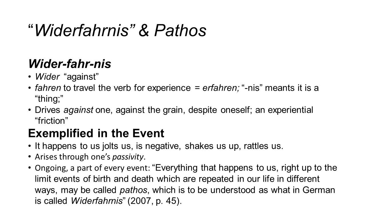 Widerfahrnis & Pathos Wider-fahr-nis Wider against fahren to travel the verb for experience = erfahren; -nis meants it is a thing; Drives against one, against the grain, despite oneself; an experiential friction Exemplified in the Event It happens to us jolts us, is negative, shakes us up, rattles us.