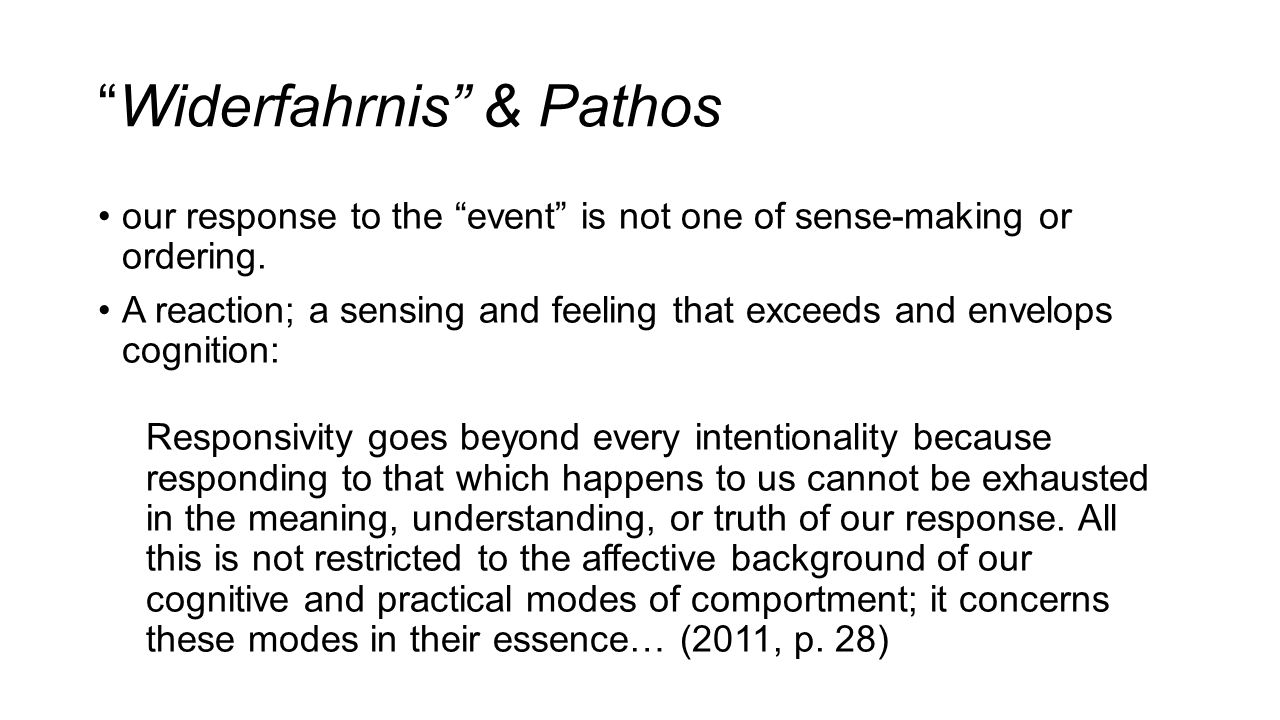 Widerfahrnis & Pathos our response to the event is not one of sense-making or ordering.