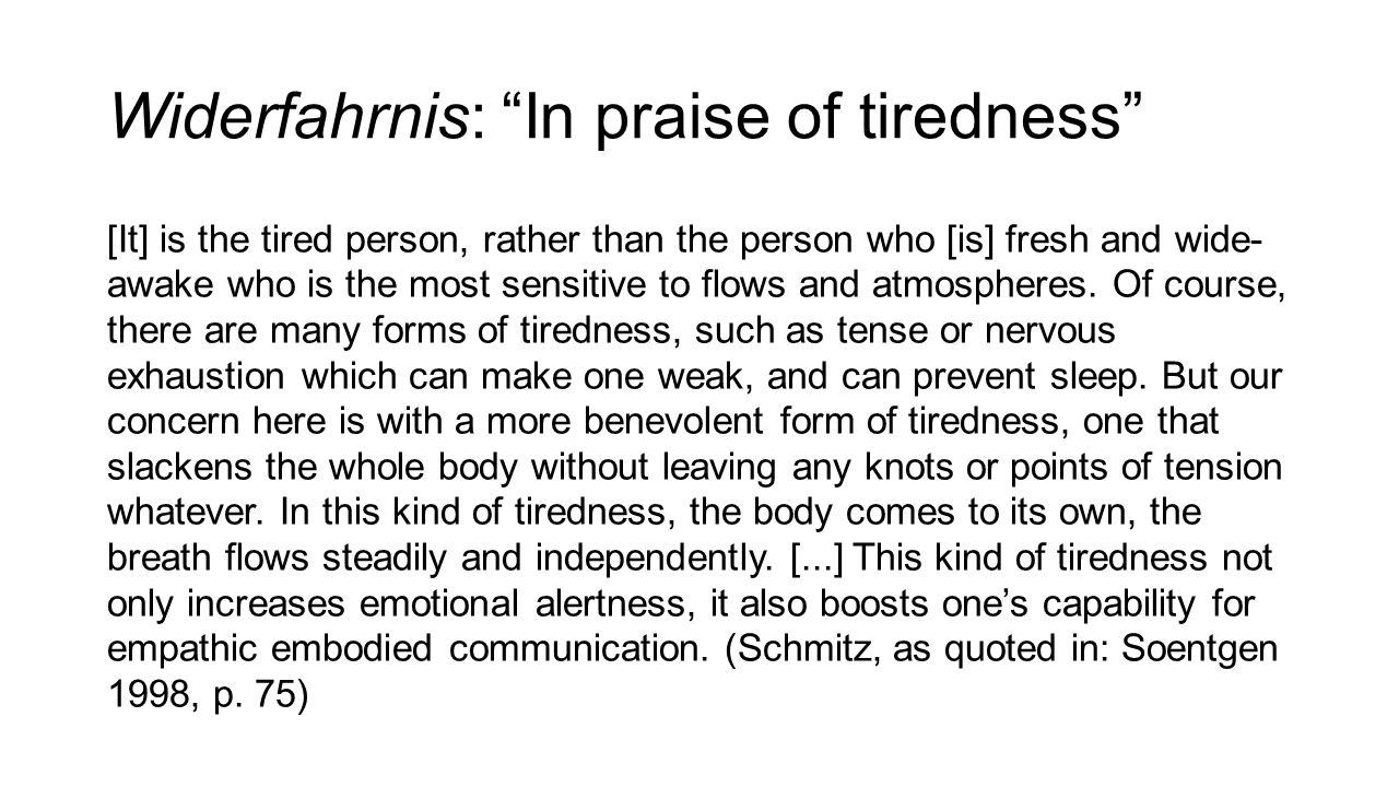 Widerfahrnis: In praise of tiredness [It] is the tired person, rather than the person who [is] fresh and wide- awake who is the most sensitive to flows and atmospheres.