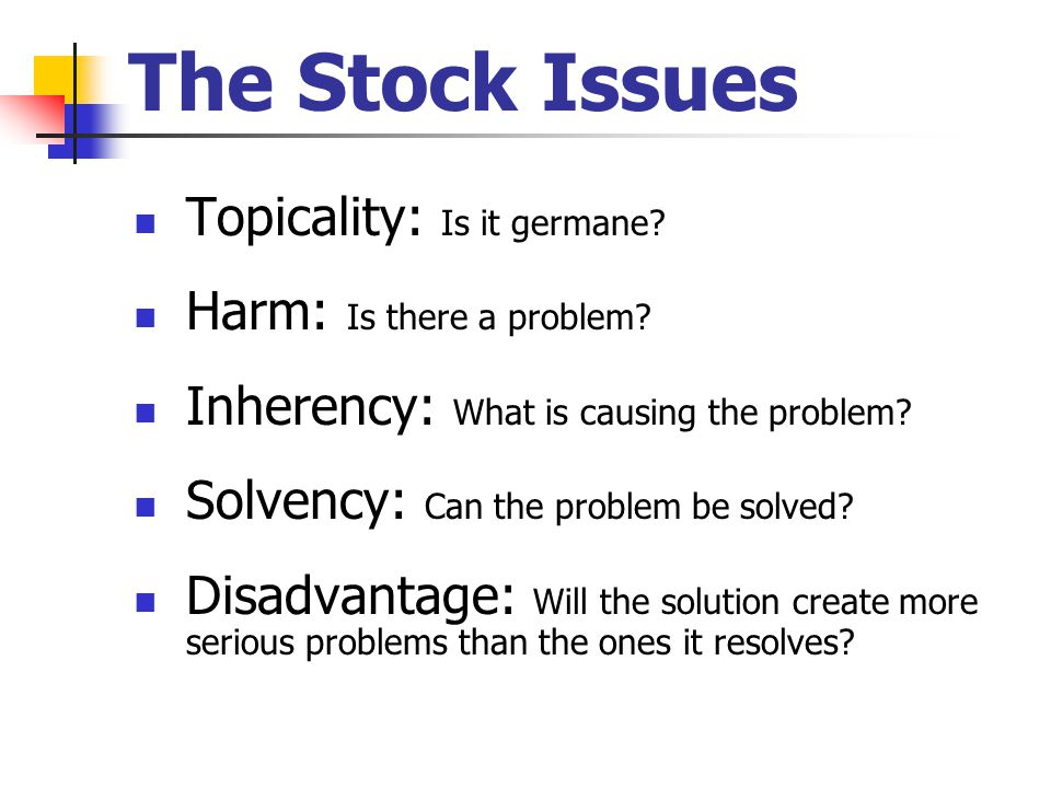 The Stock Issues Topicality: Is it germane. Harm: Is there a problem.