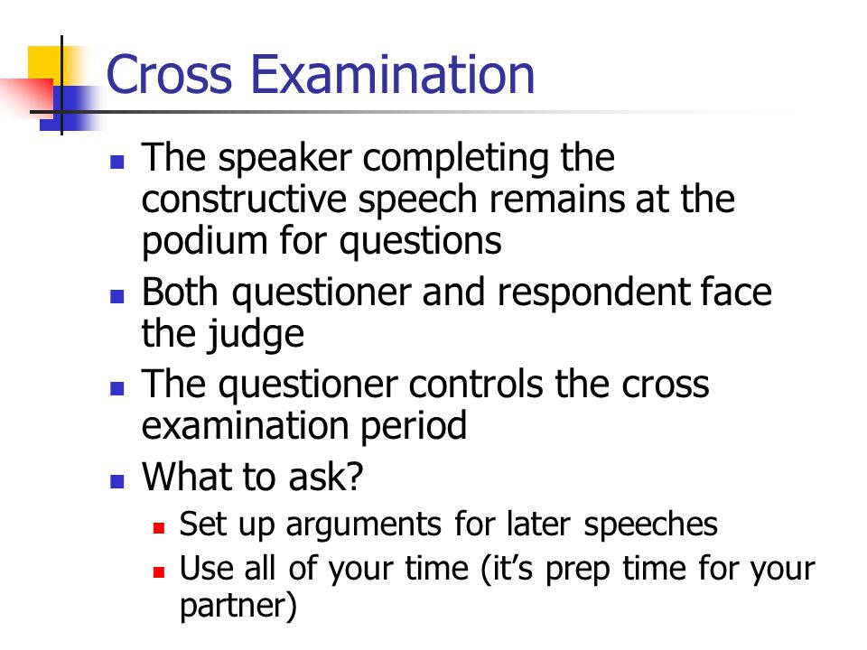 Cross Examination The speaker completing the constructive speech remains at the podium for questions Both questioner and respondent face the judge The questioner controls the cross examination period What to ask.