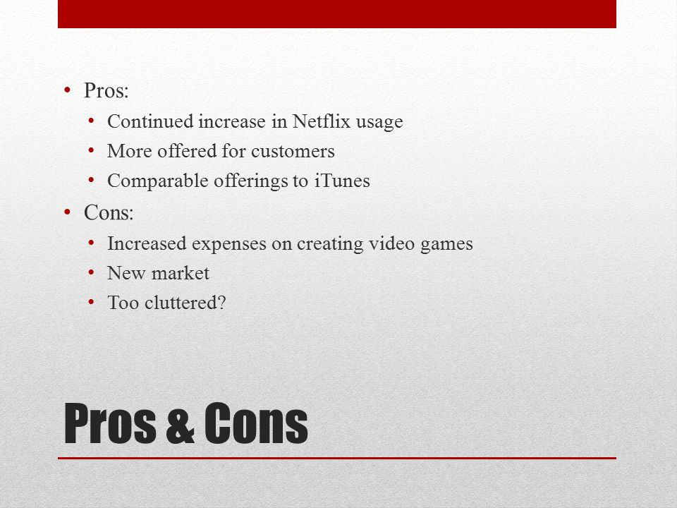 Pros & Cons Pros: Continued increase in Netflix usage More offered for customers Comparable offerings to iTunes Cons: Increased expenses on creating video games New market Too cluttered