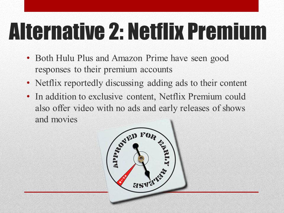 Alternative 2: Netflix Premium Both Hulu Plus and Amazon Prime have seen good responses to their premium accounts Netflix reportedly discussing adding ads to their content In addition to exclusive content, Netflix Premium could also offer video with no ads and early releases of shows and movies