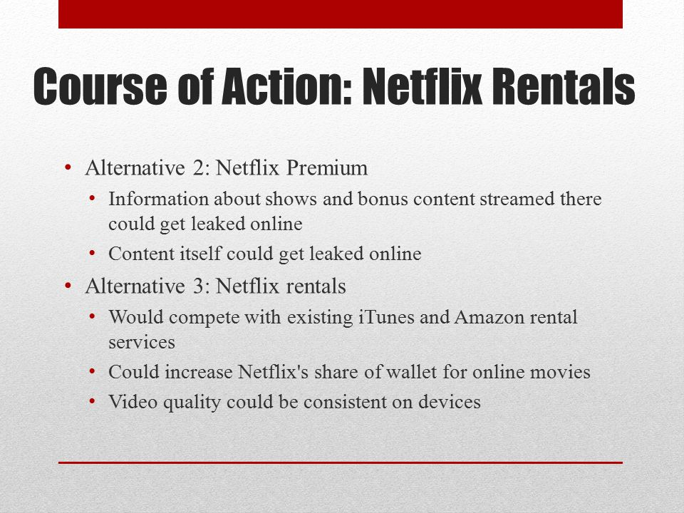 Course of Action: Netflix Rentals Alternative 2: Netflix Premium Information about shows and bonus content streamed there could get leaked online Content itself could get leaked online Alternative 3: Netflix rentals Would compete with existing iTunes and Amazon rental services Could increase Netflix s share of wallet for online movies Video quality could be consistent on devices