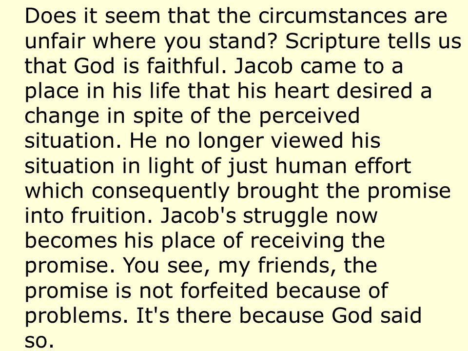 Does it seem that the circumstances are unfair where you stand? Scripture tells us that God is faithful. Jacob came to a place in his life that his he