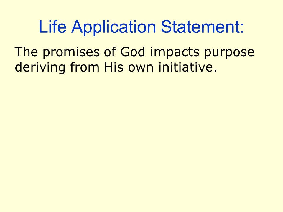 Life Application Statement: The promises of God impacts purpose deriving from His own initiative.
