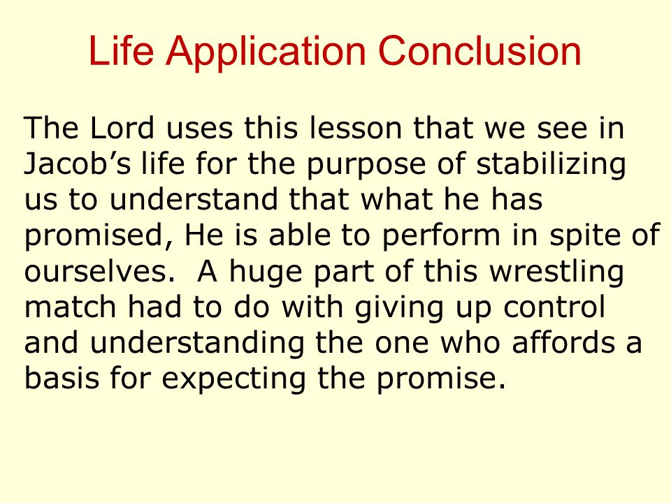 Life Application Conclusion The Lord uses this lesson that we see in Jacob's life for the purpose of stabilizing us to understand that what he has promised, He is able to perform in spite of ourselves.