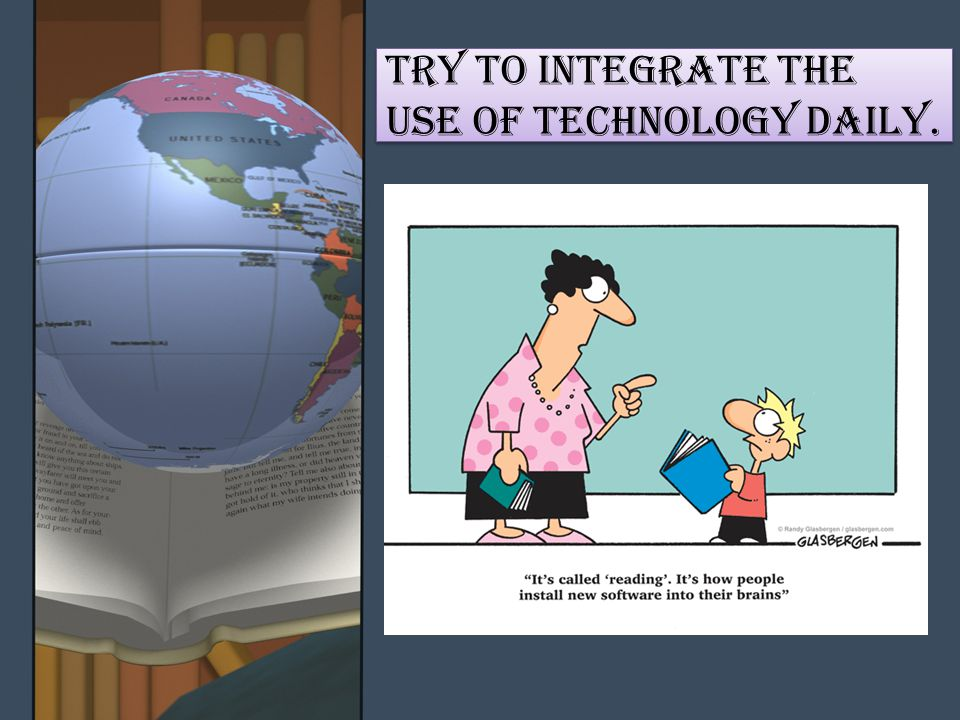 Try to INTEGRATE THE USE OF TECHNOLOGY DAILY.