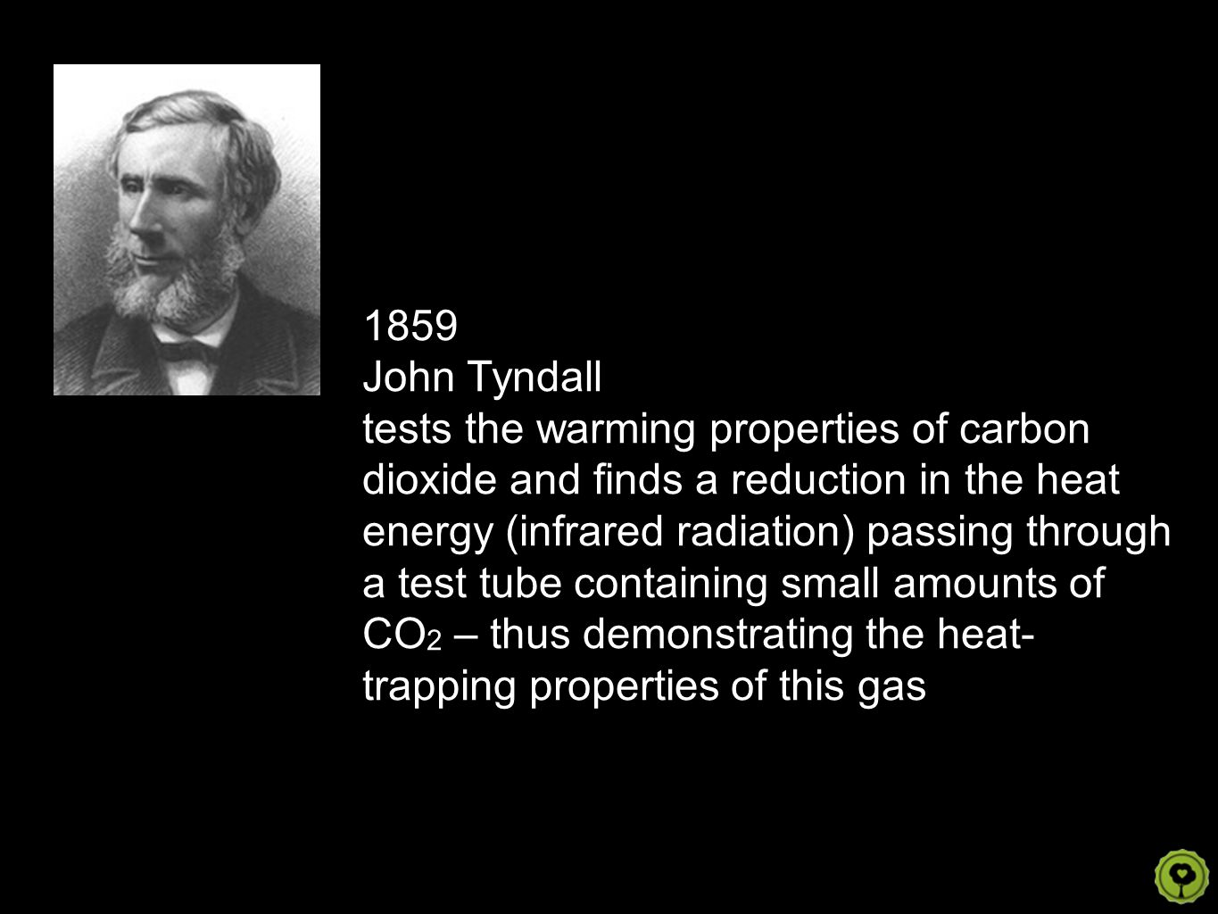 1859 John Tyndall tests the warming properties of carbon dioxide and finds a reduction in the heat energy (infrared radiation) passing through a test