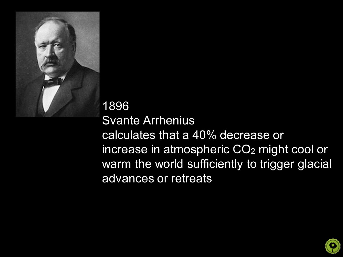 1896 Svante Arrhenius calculates that a 40% decrease or increase in atmospheric CO 2 might cool or warm the world sufficiently to trigger glacial adva