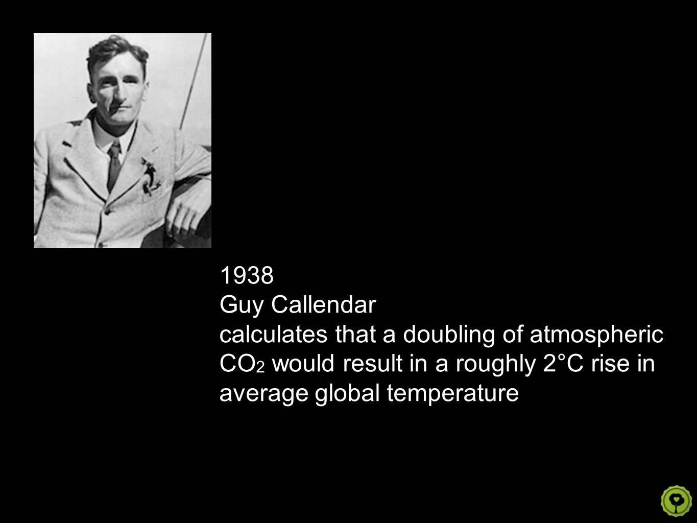 1938 Guy Callendar calculates that a doubling of atmospheric CO 2 would result in a roughly 2°C rise in average global temperature
