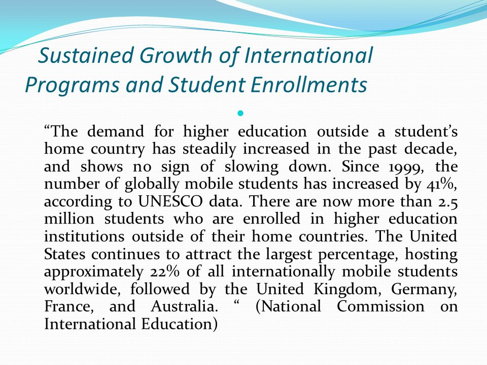 Sustained Growth of International Programs and Student Enrollments The demand for higher education outside a student's home country has steadily increased in the past decade, and shows no sign of slowing down.