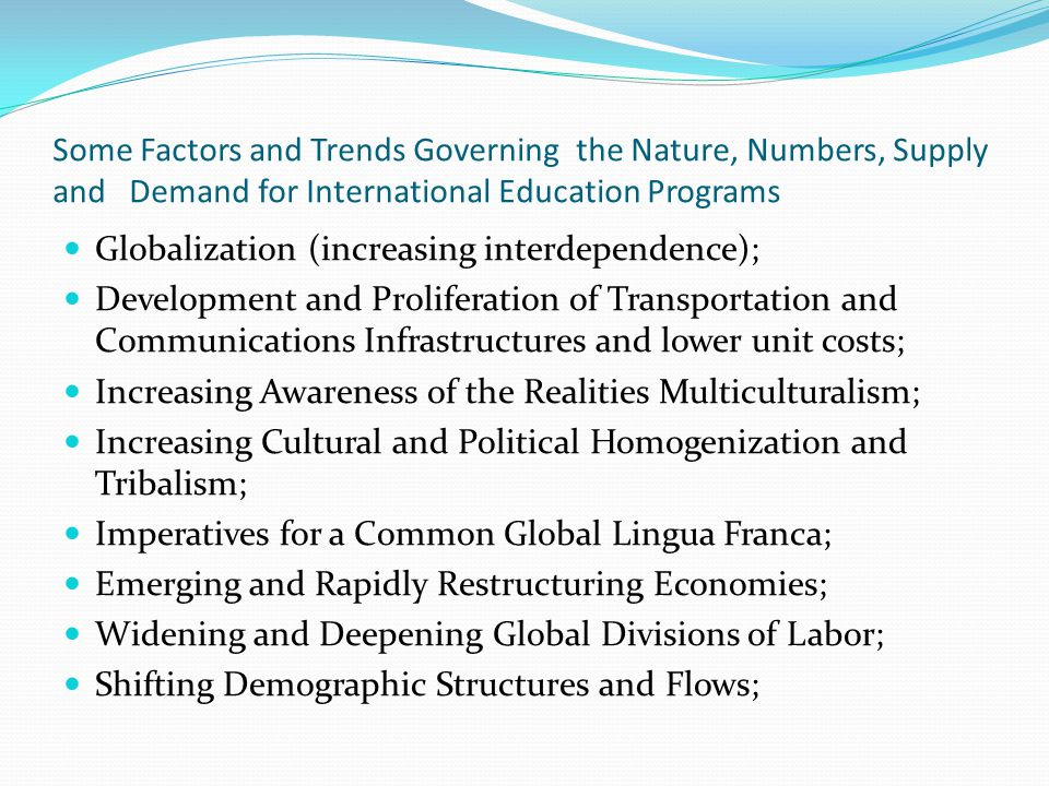 Some Factors and Trends Governing the Nature, Numbers, Supply and Demand for International Education Programs Globalization (increasing interdependence); Development and Proliferation of Transportation and Communications Infrastructures and lower unit costs; Increasing Awareness of the Realities Multiculturalism; Increasing Cultural and Political Homogenization and Tribalism; Imperatives for a Common Global Lingua Franca; Emerging and Rapidly Restructuring Economies; Widening and Deepening Global Divisions of Labor; Shifting Demographic Structures and Flows;