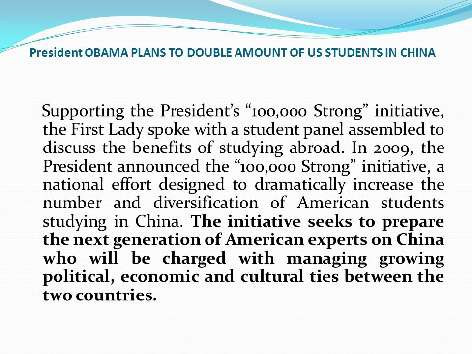 "President OBAMA PLANS TO DOUBLE AMOUNT OF US STUDENTS IN CHINA Supporting the President's ""100,000 Strong"" initiative, the First Lady spoke with a stu"