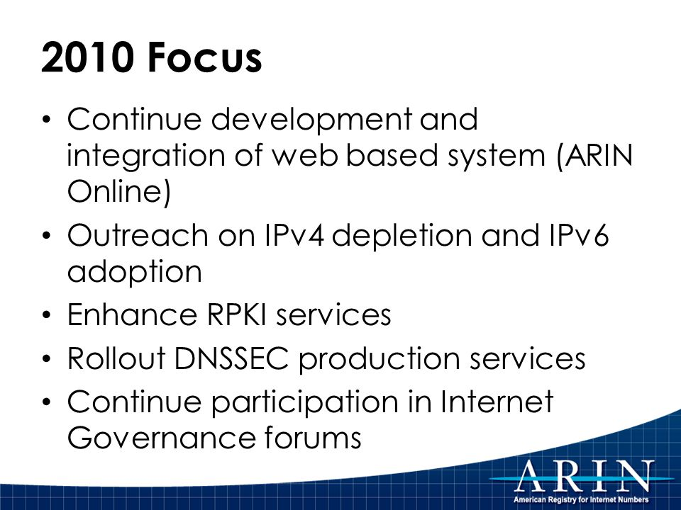 2010 Focus Continue development and integration of web based system (ARIN Online) Outreach on IPv4 depletion and IPv6 adoption Enhance RPKI services Rollout DNSSEC production services Continue participation in Internet Governance forums