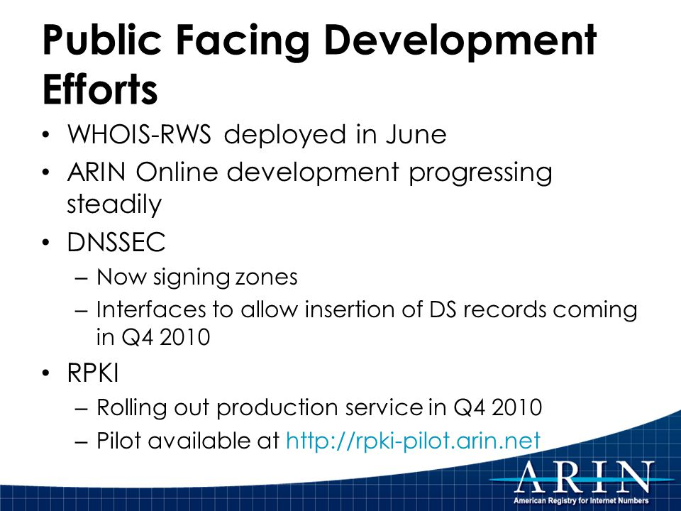 Public Facing Development Efforts WHOIS-RWS deployed in June ARIN Online development progressing steadily DNSSEC – Now signing zones – Interfaces to allow insertion of DS records coming in Q4 2010 RPKI – Rolling out production service in Q4 2010 – Pilot available at http://rpki-pilot.arin.net