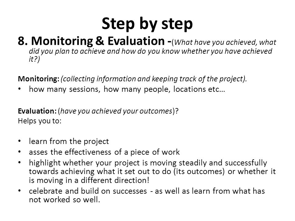 Step by step 8. Monitoring & Evaluation - (What have you achieved, what did you plan to achieve and how do you know whether you have achieved it?) Mon
