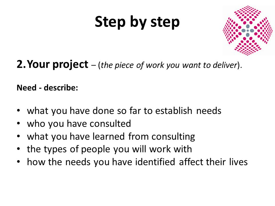 Step by step 2.Your project – (the piece of work you want to deliver).