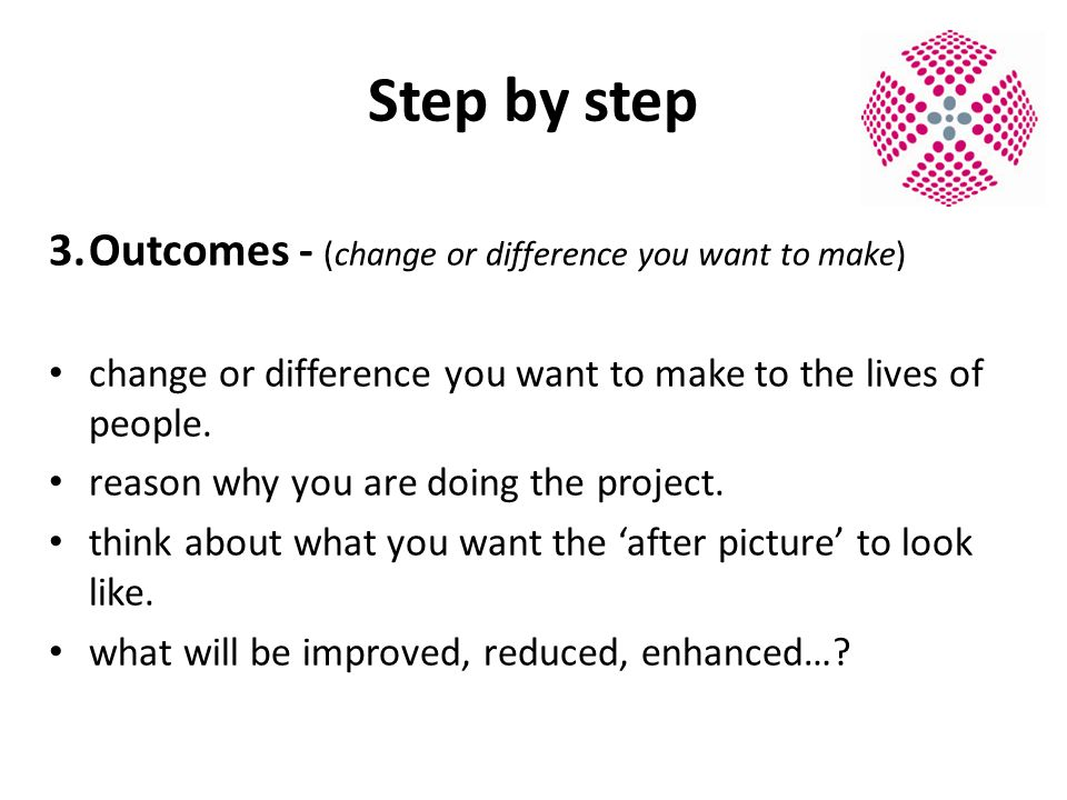 Step by step 3.Outcomes - (change or difference you want to make) change or difference you want to make to the lives of people.