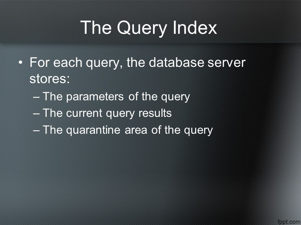 The Query Index For each query, the database server stores: –The parameters of the query –The current query results –The quarantine area of the query