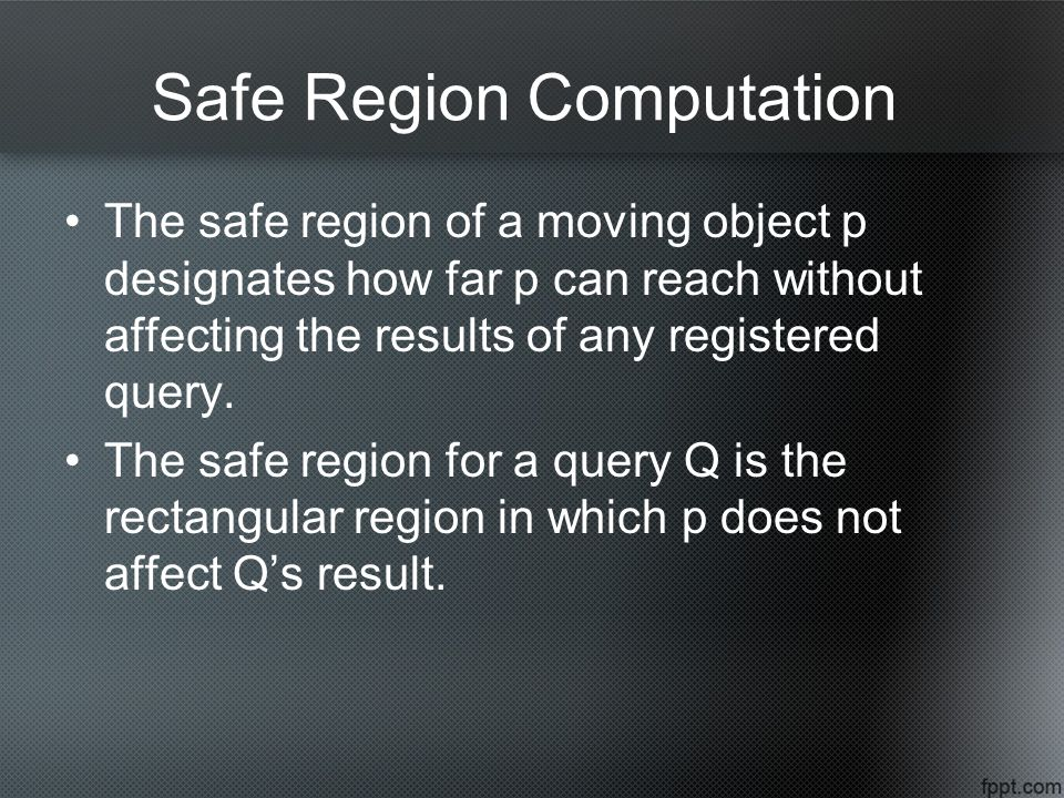 Safe Region Computation The safe region of a moving object p designates how far p can reach without affecting the results of any registered query.