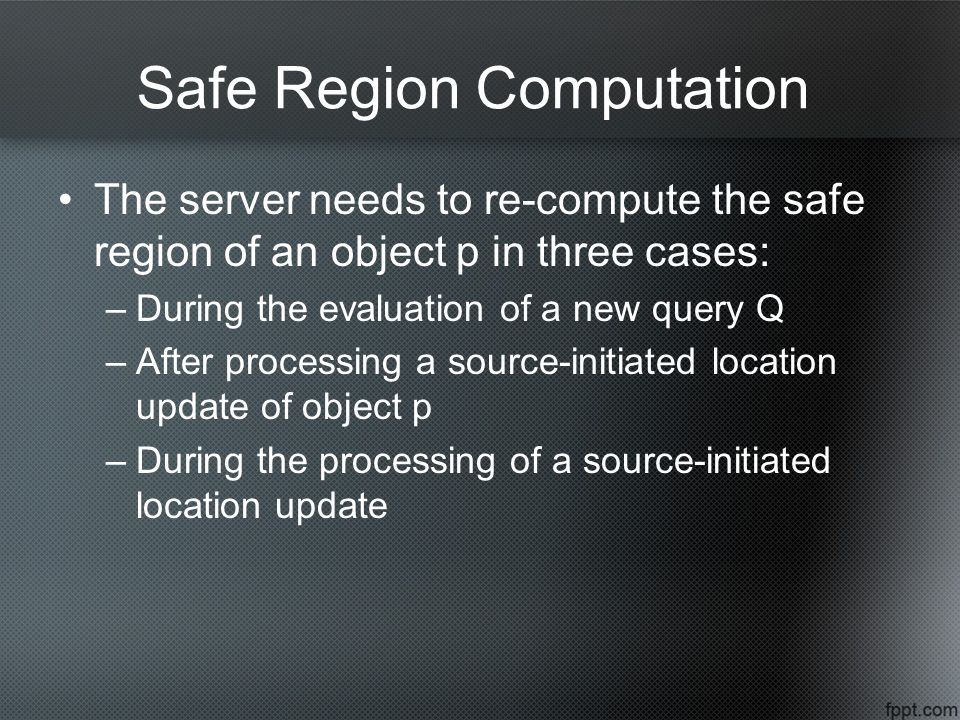 Safe Region Computation The server needs to re-compute the safe region of an object p in three cases: –During the evaluation of a new query Q –After processing a source-initiated location update of object p –During the processing of a source-initiated location update