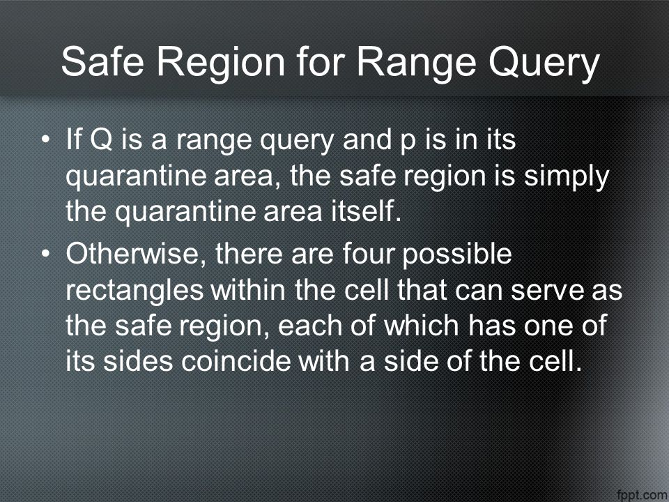 Safe Region for Range Query If Q is a range query and p is in its quarantine area, the safe region is simply the quarantine area itself.