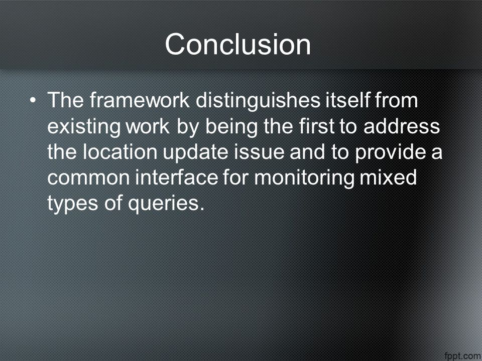Conclusion The framework distinguishes itself from existing work by being the first to address the location update issue and to provide a common interface for monitoring mixed types of queries.