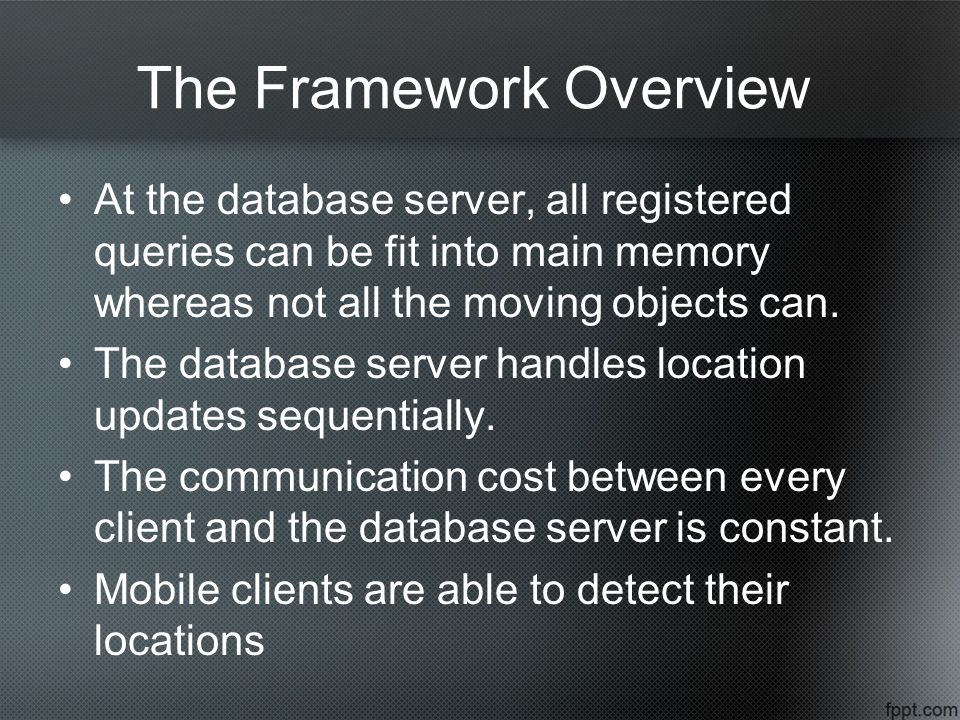 The Framework Overview At the database server, all registered queries can be fit into main memory whereas not all the moving objects can.