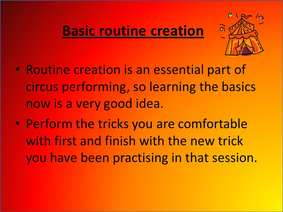 Basic routine creation Routine creation is an essential part of circus performing, so learning the basics now is a very good idea.