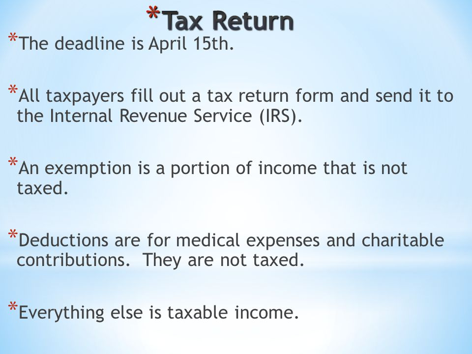 * The deadline is April 15th. * All taxpayers fill out a tax return form and send it to the Internal Revenue Service (IRS). * An exemption is a portio