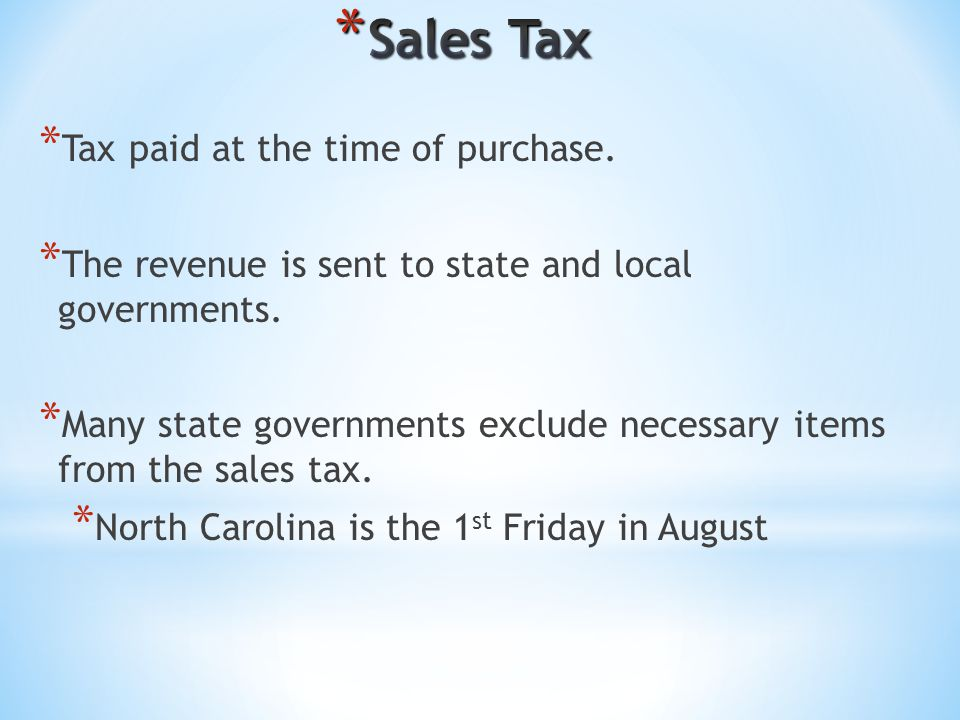 * Tax paid at the time of purchase. * The revenue is sent to state and local governments. * Many state governments exclude necessary items from the sa