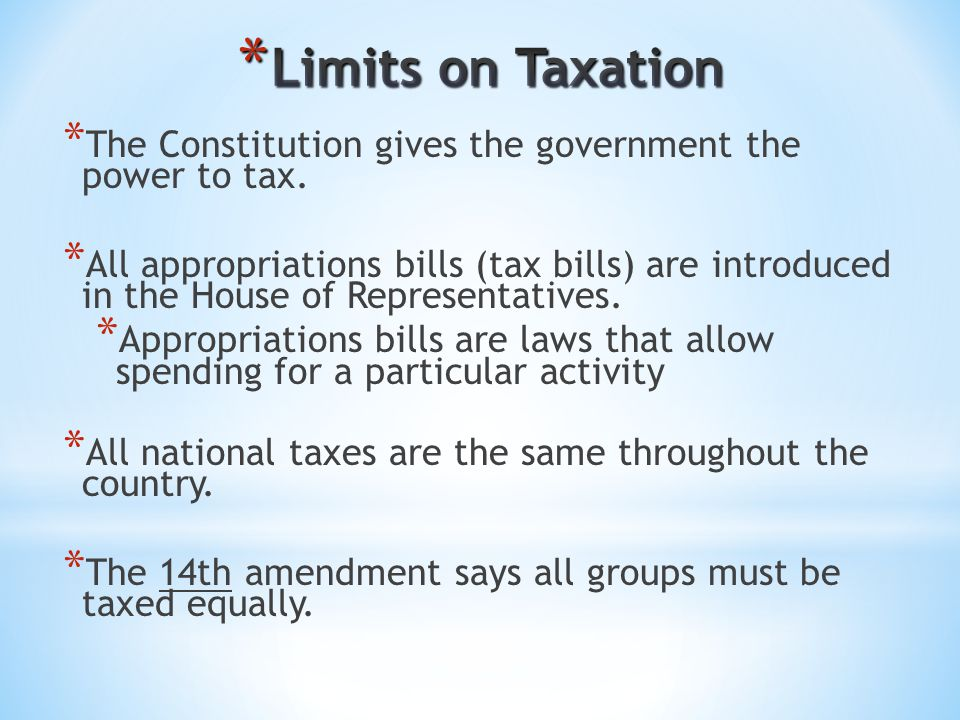 * The Constitution gives the government the power to tax. * All appropriations bills (tax bills) are introduced in the House of Representatives. * App