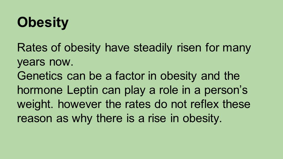 Obesity Rates of obesity have steadily risen for many years now. Genetics can be a factor in obesity and the hormone Leptin can play a role in a perso